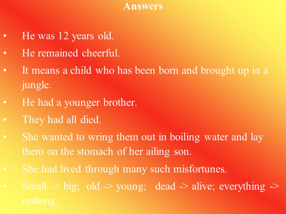 Answers He was 12 years old. He remained cheerful. It means a child who has been born and brought up in a jungle.