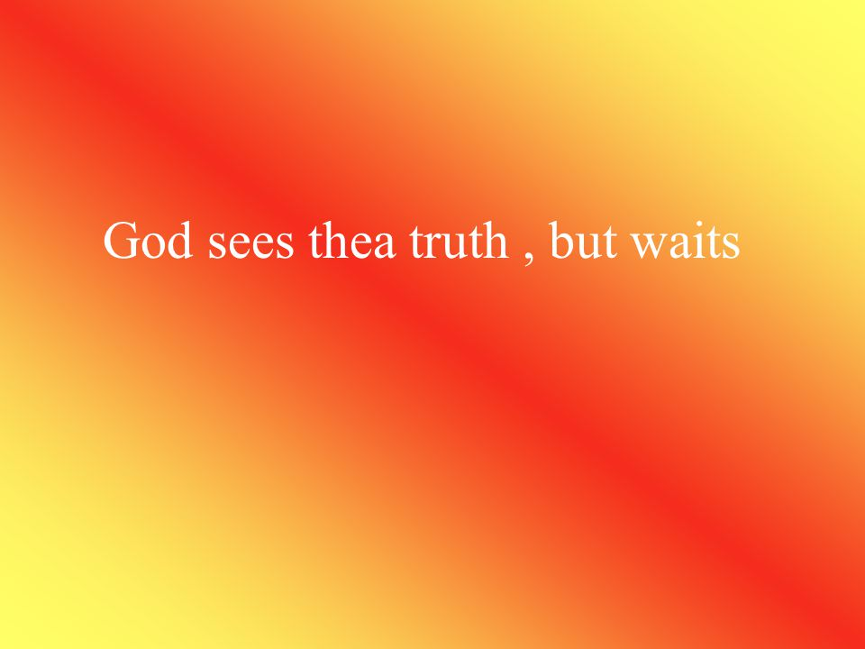 God sees thea truth , but waits