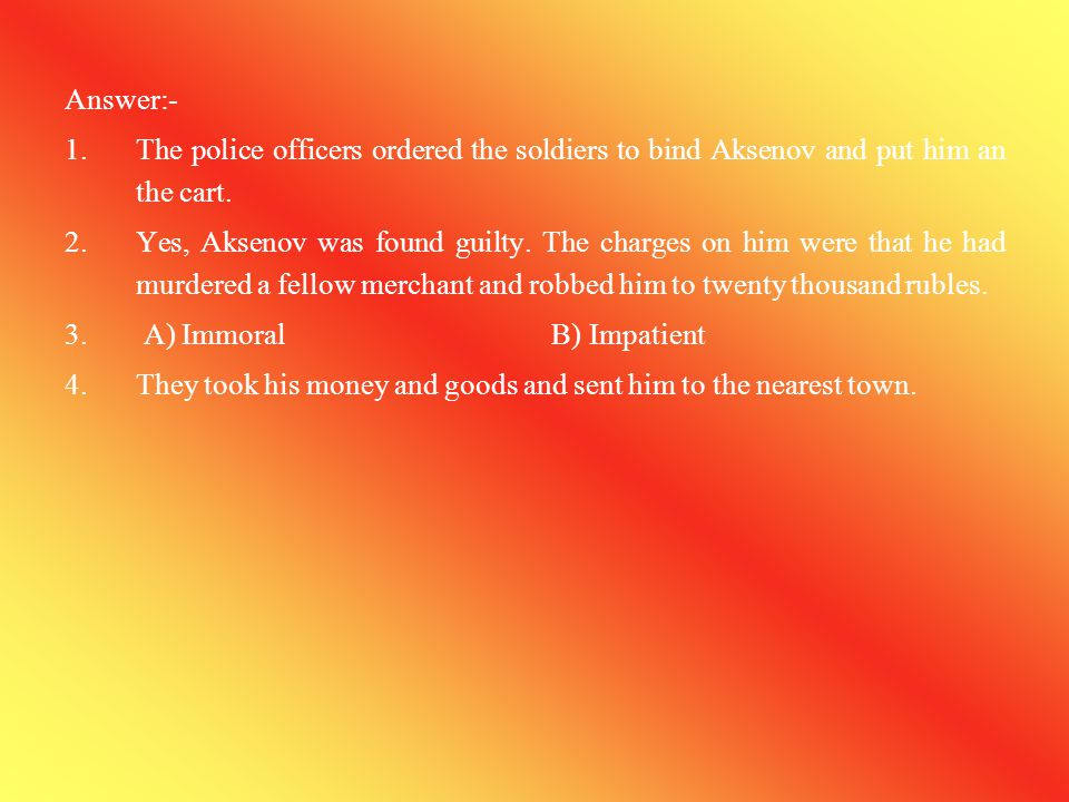 Answer:- The police officers ordered the soldiers to bind Aksenov and put him an the cart.