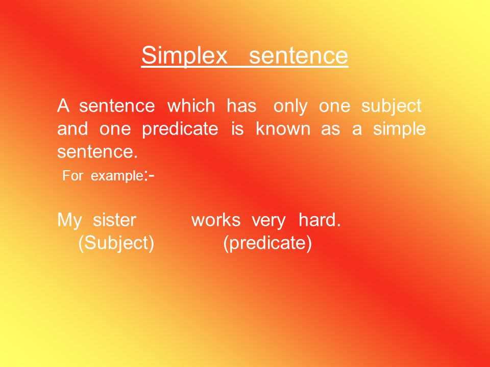 Simplex sentence A sentence which has only one subject and one predicate is known as a simple sentence.