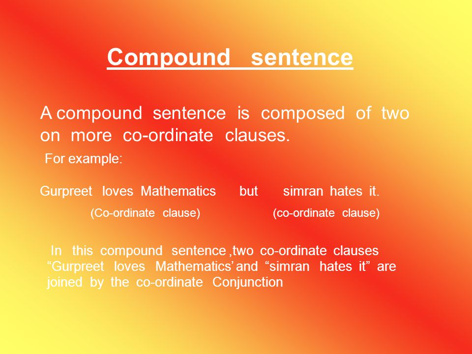 Compound sentence A compound sentence is composed of two on more co-ordinate clauses. For example: