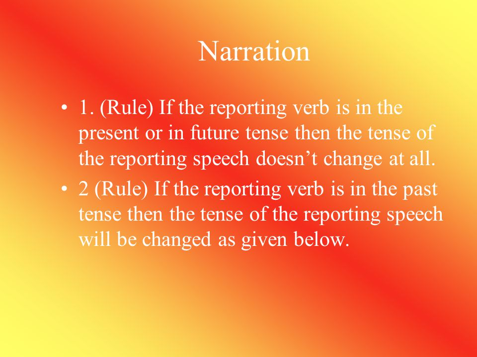 Narration 1. (Rule) If the reporting verb is in the present or in future tense then the tense of the reporting speech doesn't change at all.