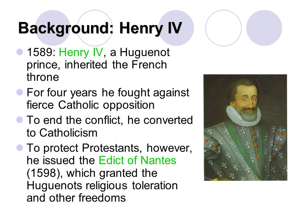Background: Henry IV 1589: Henry IV, a Huguenot prince, inherited the French throne. For four years he fought against fierce Catholic opposition.