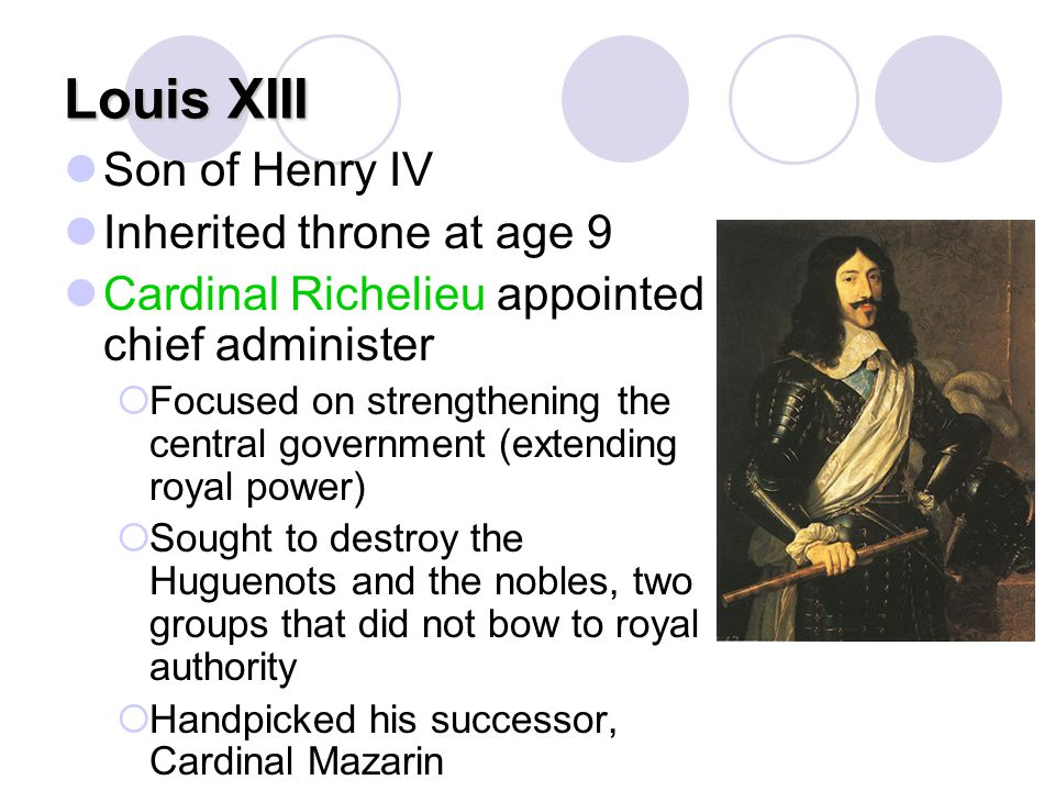 Louis XIII Son of Henry IV Inherited throne at age 9