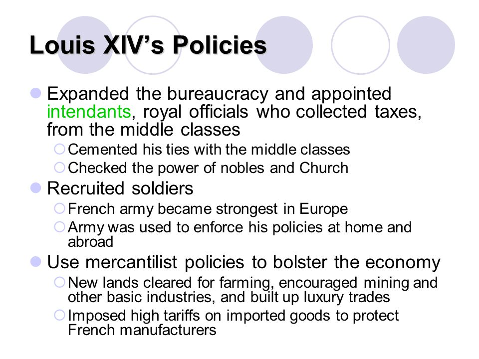 Louis XIV's Policies Expanded the bureaucracy and appointed intendants, royal officials who collected taxes, from the middle classes.