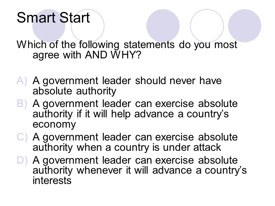 Smart Start Which of the following statements do you most agree with AND WHY A government leader should never have absolute authority.