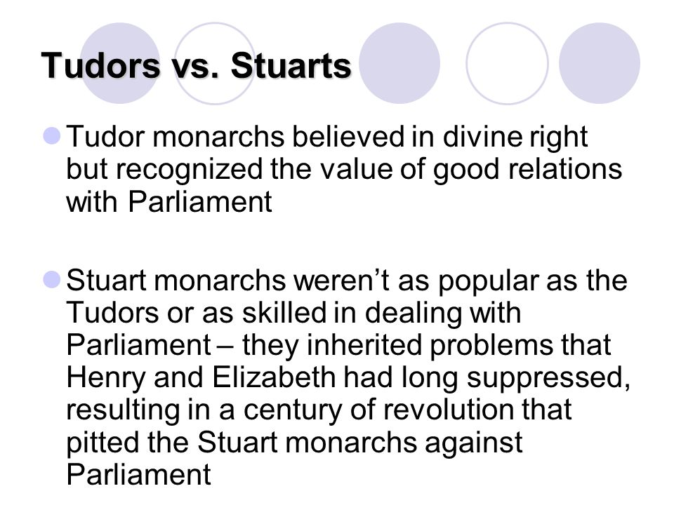 Tudors vs. Stuarts Tudor monarchs believed in divine right but recognized the value of good relations with Parliament.
