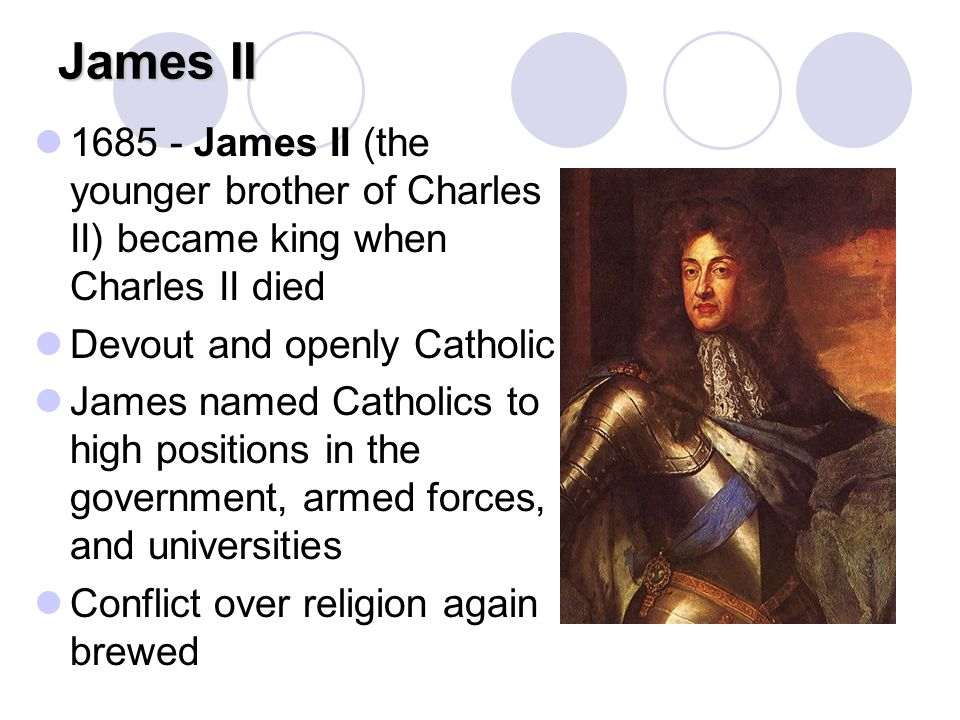 James II 1685 - James II (the younger brother of Charles II) became king when Charles II died. Devout and openly Catholic.