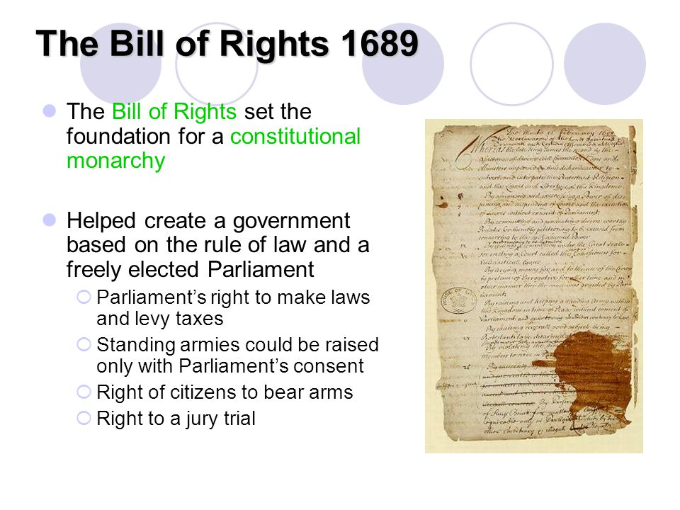The Bill of Rights 1689 The Bill of Rights set the foundation for a constitutional monarchy.