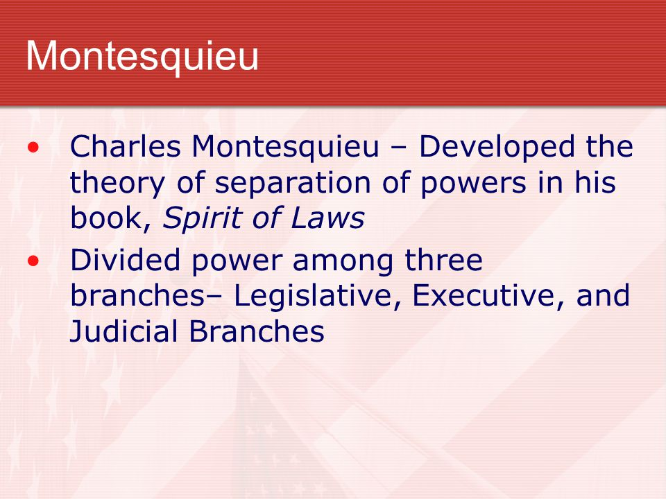 Montesquieu Charles Montesquieu – Developed the theory of separation of powers in his book, Spirit of Laws.