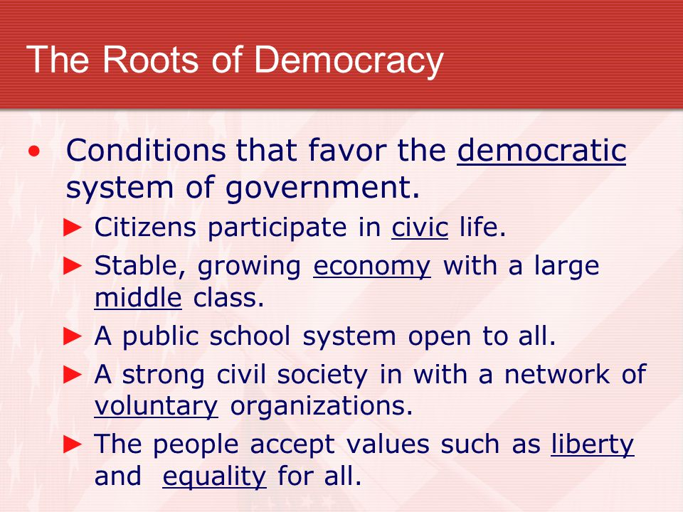 The Roots of Democracy Conditions that favor the democratic system of government. Citizens participate in civic life.