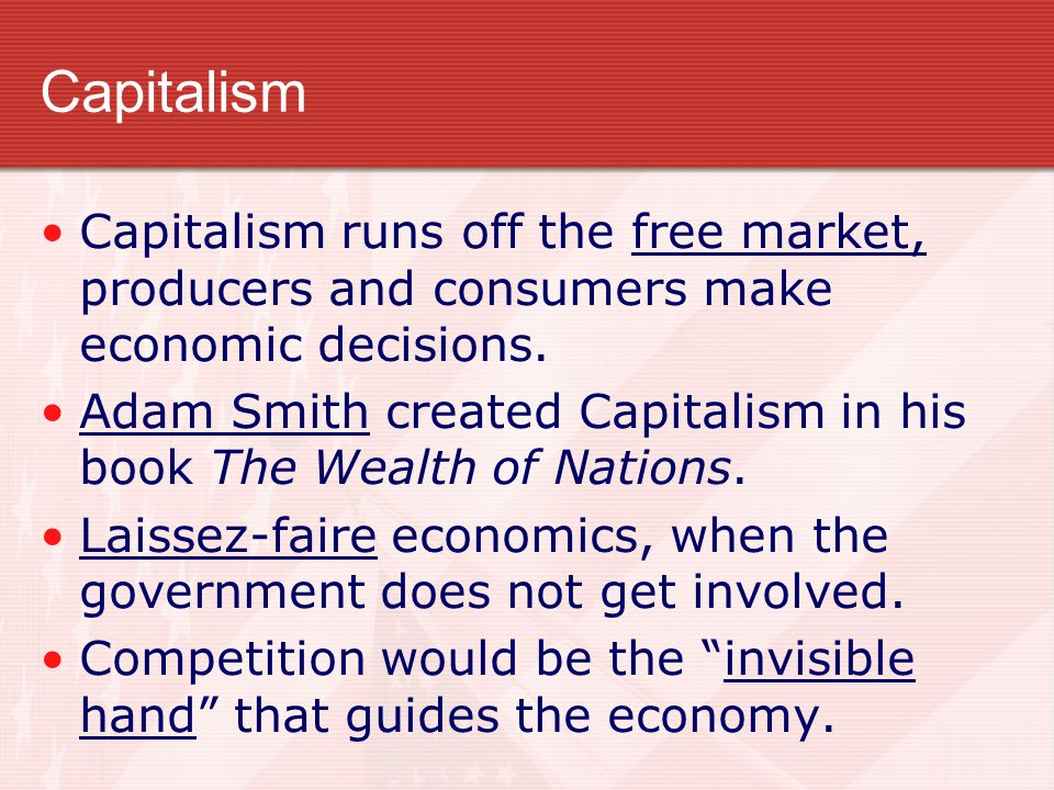 Capitalism Capitalism runs off the free market, producers and consumers make economic decisions.