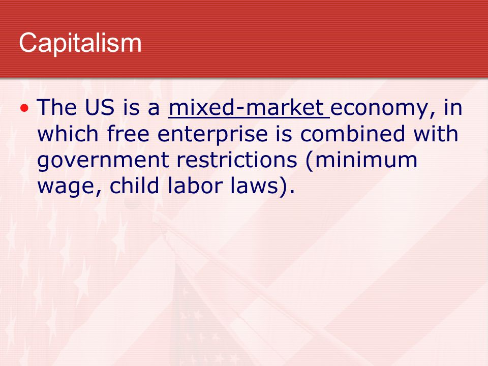 Capitalism The US is a mixed-market economy, in which free enterprise is combined with government restrictions (minimum wage, child labor laws).