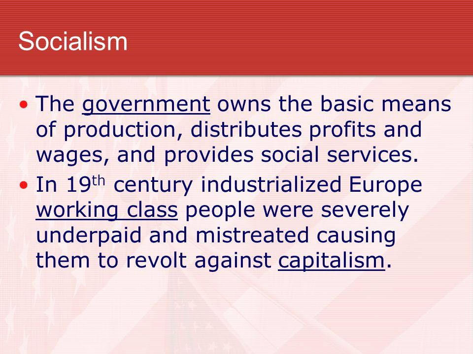 Socialism The government owns the basic means of production, distributes profits and wages, and provides social services.