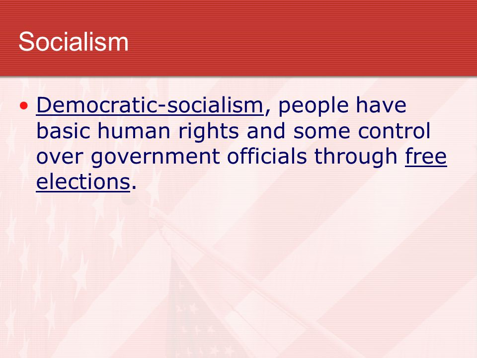 Socialism Democratic-socialism, people have basic human rights and some control over government officials through free elections.