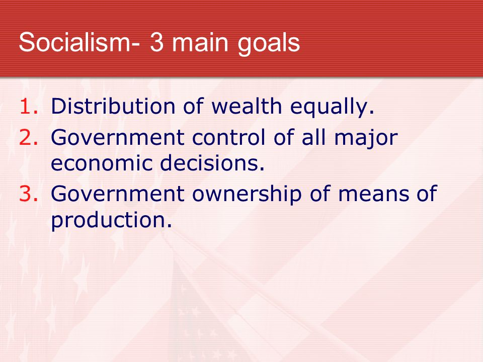 Socialism- 3 main goals Distribution of wealth equally.
