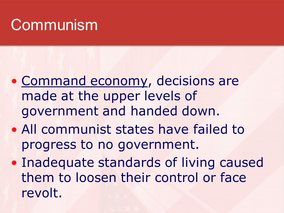 Communism Command economy, decisions are made at the upper levels of government and handed down.