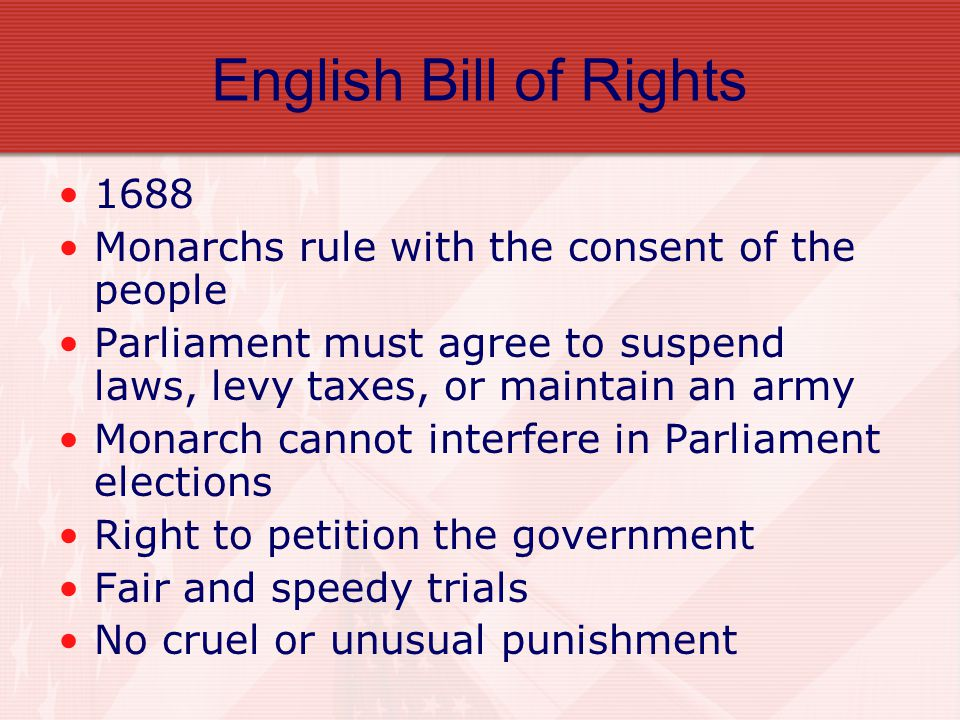 English Bill of Rights 1688. Monarchs rule with the consent of the people. Parliament must agree to suspend laws, levy taxes, or maintain an army.