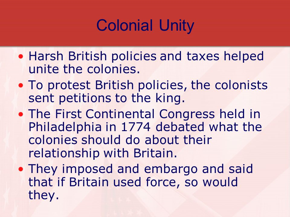 Colonial Unity Harsh British policies and taxes helped unite the colonies. To protest British policies, the colonists sent petitions to the king.