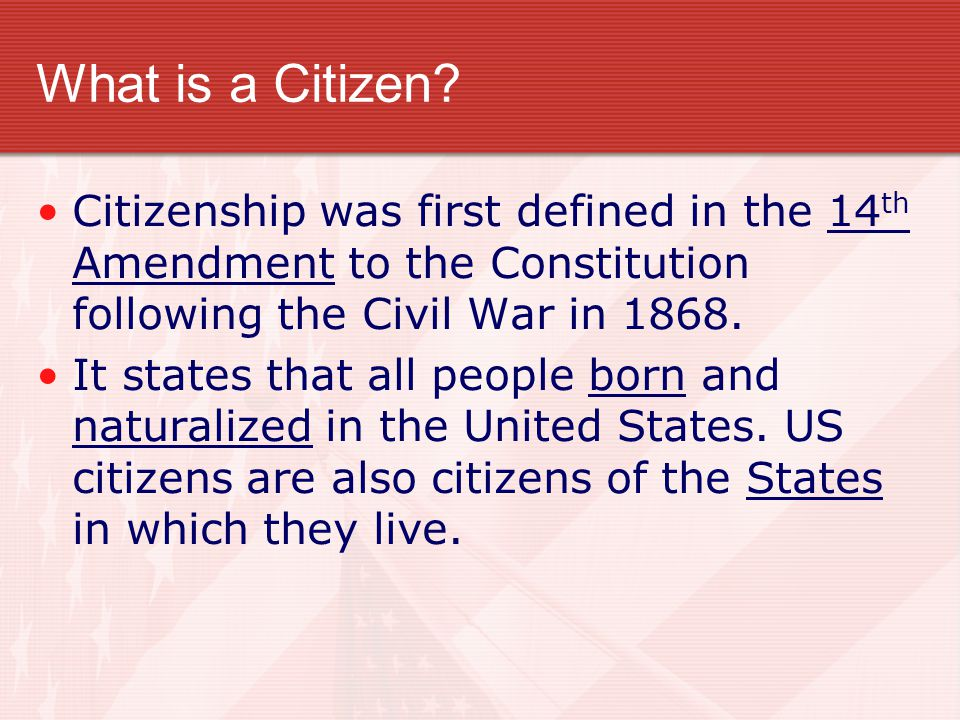 What is a Citizen Citizenship was first defined in the 14th Amendment to the Constitution following the Civil War in 1868.