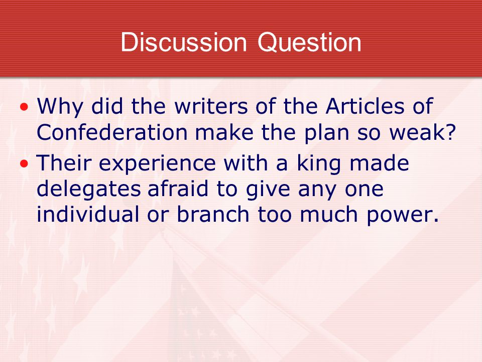 Discussion Question Why did the writers of the Articles of Confederation make the plan so weak