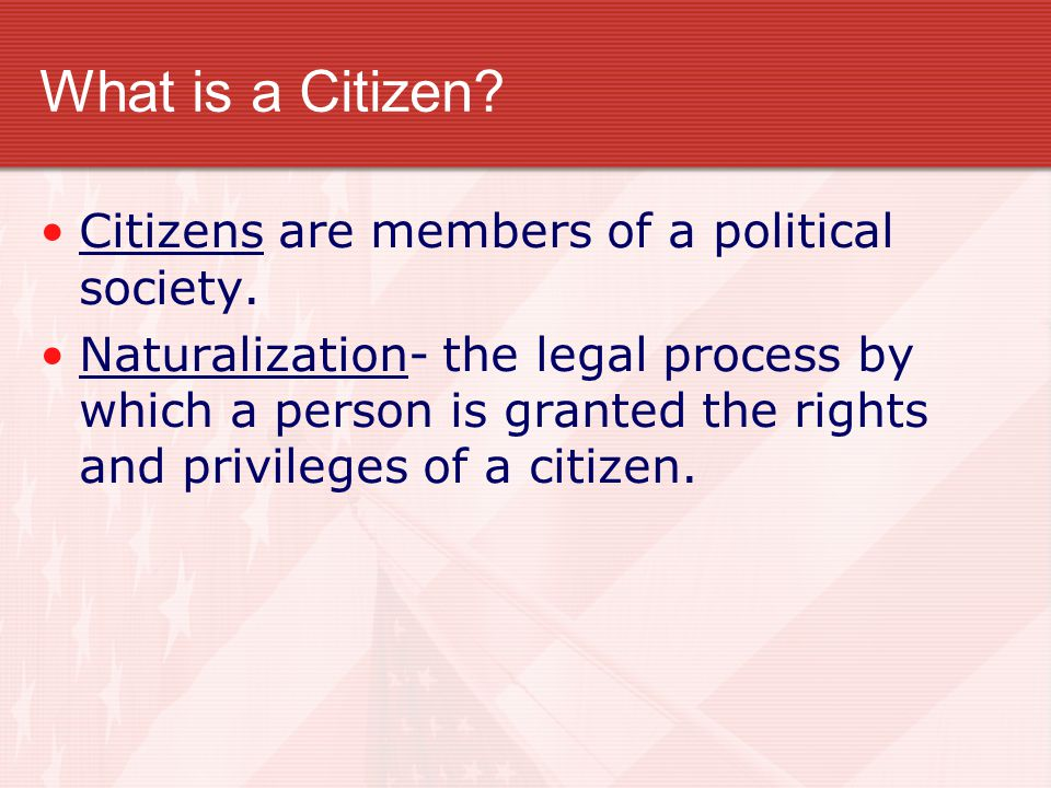 What is a Citizen Citizens are members of a political society.
