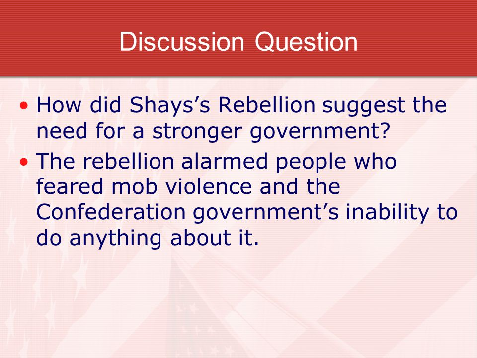 Discussion Question How did Shays's Rebellion suggest the need for a stronger government