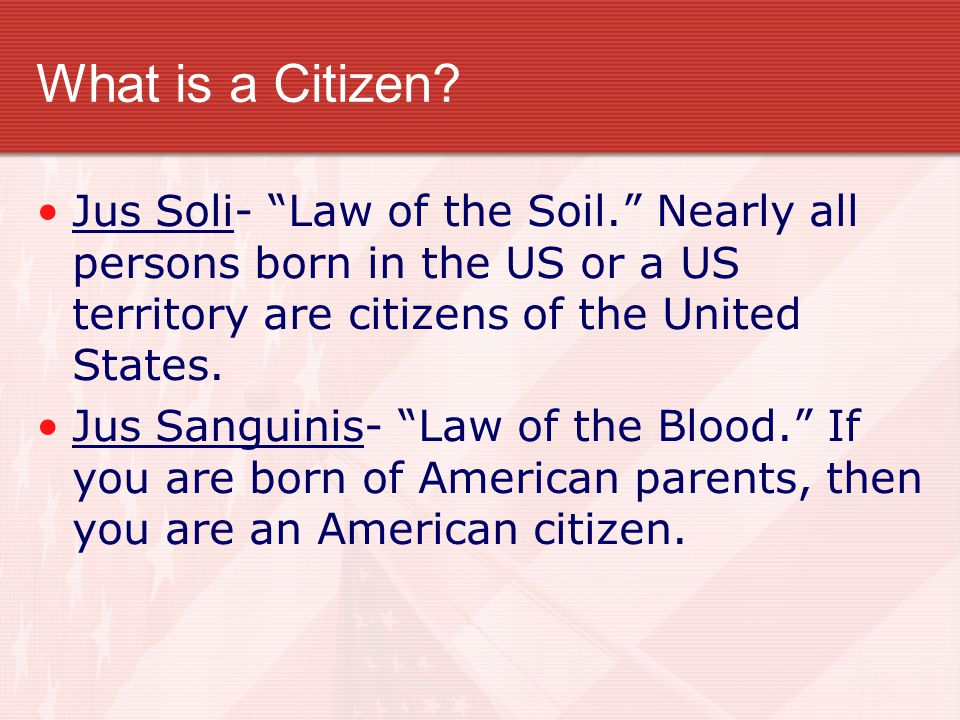 What is a Citizen Jus Soli- Law of the Soil. Nearly all persons born in the US or a US territory are citizens of the United States.