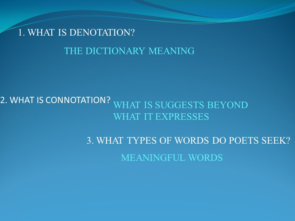 1. WHAT IS DENOTATION THE DICTIONARY MEANING. 2. WHAT IS CONNOTATION WHAT IS SUGGESTS BEYOND. WHAT IT EXPRESSES.