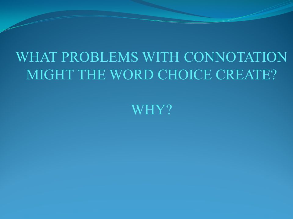 WHAT PROBLEMS WITH CONNOTATION MIGHT THE WORD CHOICE CREATE WHY