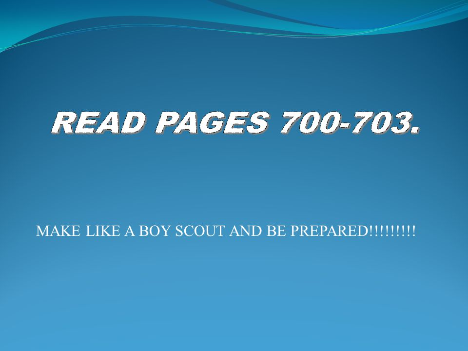READ PAGES 700-703. MAKE LIKE A BOY SCOUT AND BE PREPARED!!!!!!!!!