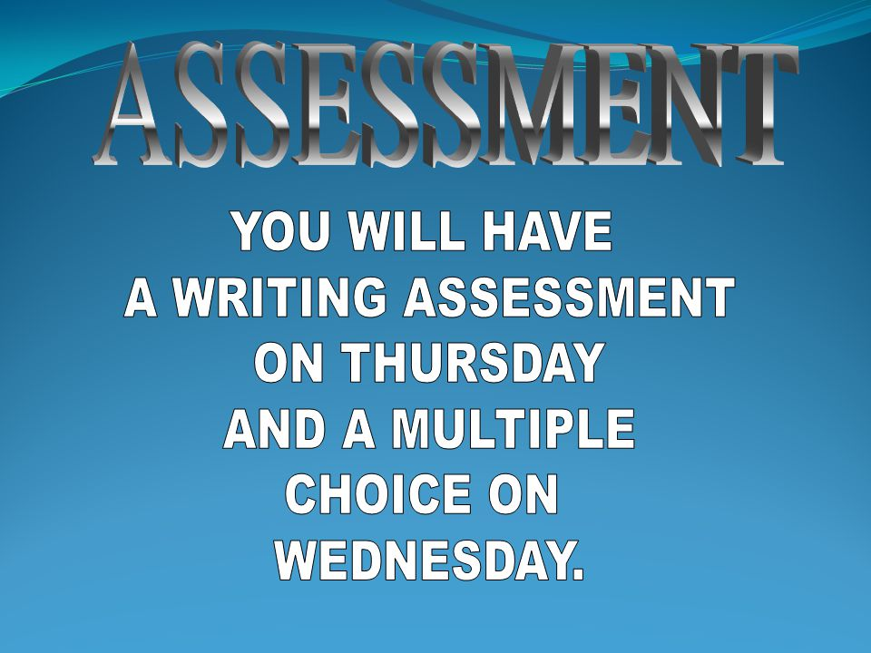 ASSESSMENT YOU WILL HAVE A WRITING ASSESSMENT ON THURSDAY AND A MULTIPLE CHOICE ON WEDNESDAY.
