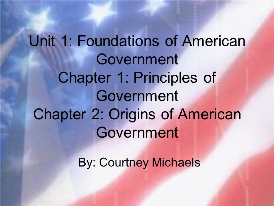 Unit 1: Foundations of American Government Chapter 1: Principles of Government Chapter 2: Origins of American Government