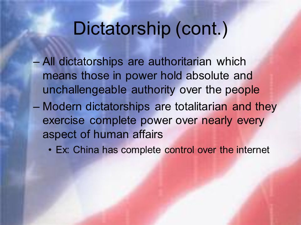 Dictatorship (cont.) All dictatorships are authoritarian which means those in power hold absolute and unchallengeable authority over the people.