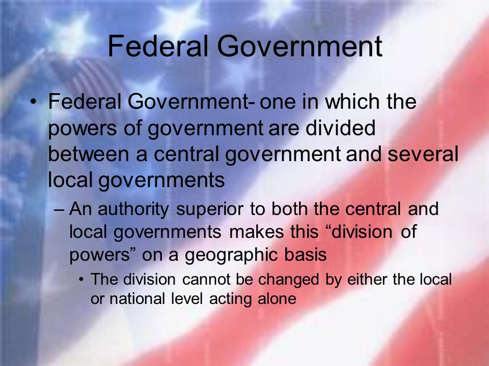 Federal Government Federal Government- one in which the powers of government are divided between a central government and several local governments.