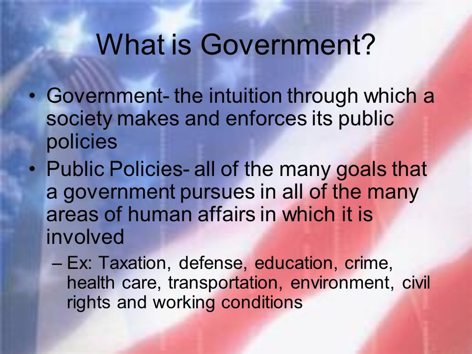 What is Government Government- the intuition through which a society makes and enforces its public policies.