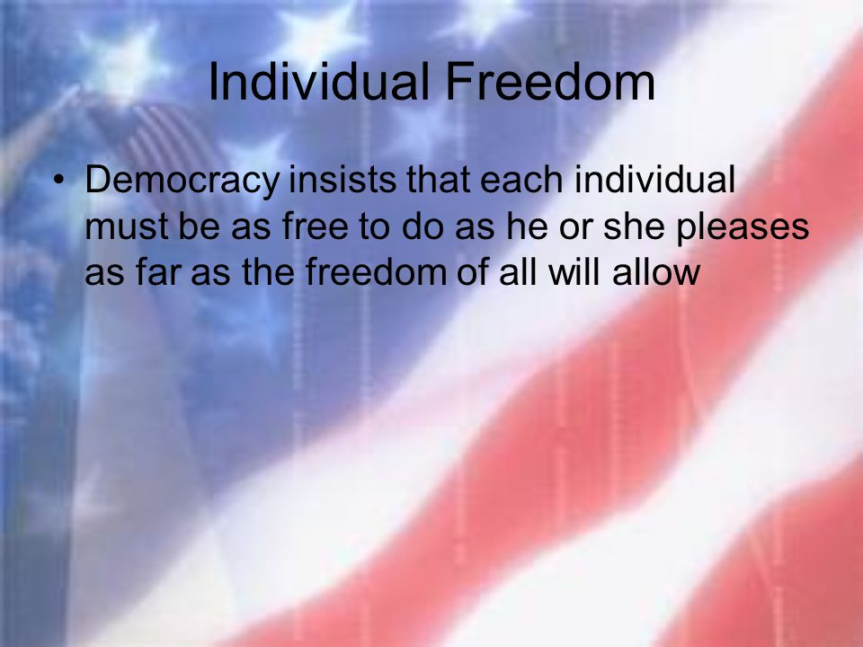 Individual Freedom Democracy insists that each individual must be as free to do as he or she pleases as far as the freedom of all will allow.