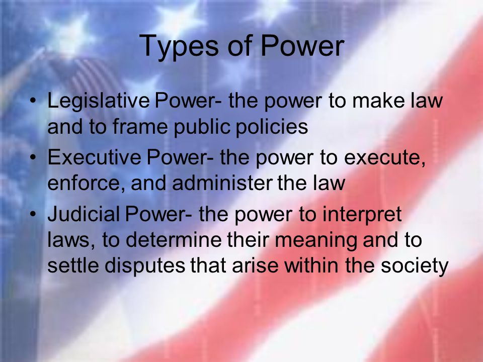 Types of Power Legislative Power- the power to make law and to frame public policies.