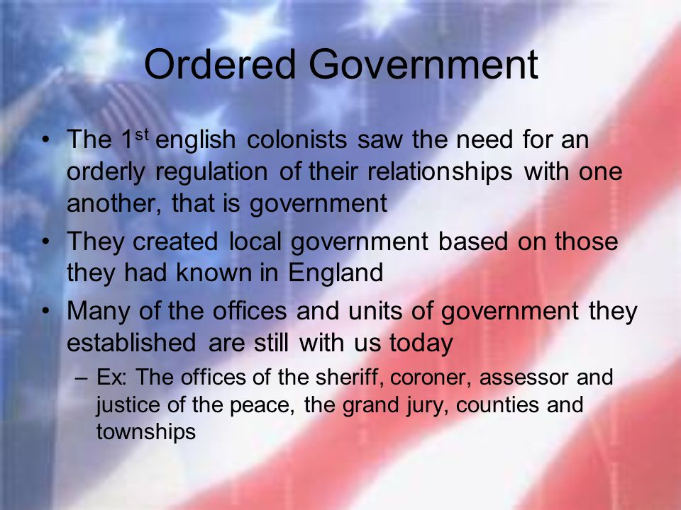 Ordered Government The 1st english colonists saw the need for an orderly regulation of their relationships with one another, that is government.