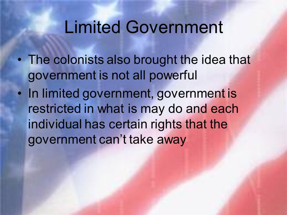 Limited Government The colonists also brought the idea that government is not all powerful.