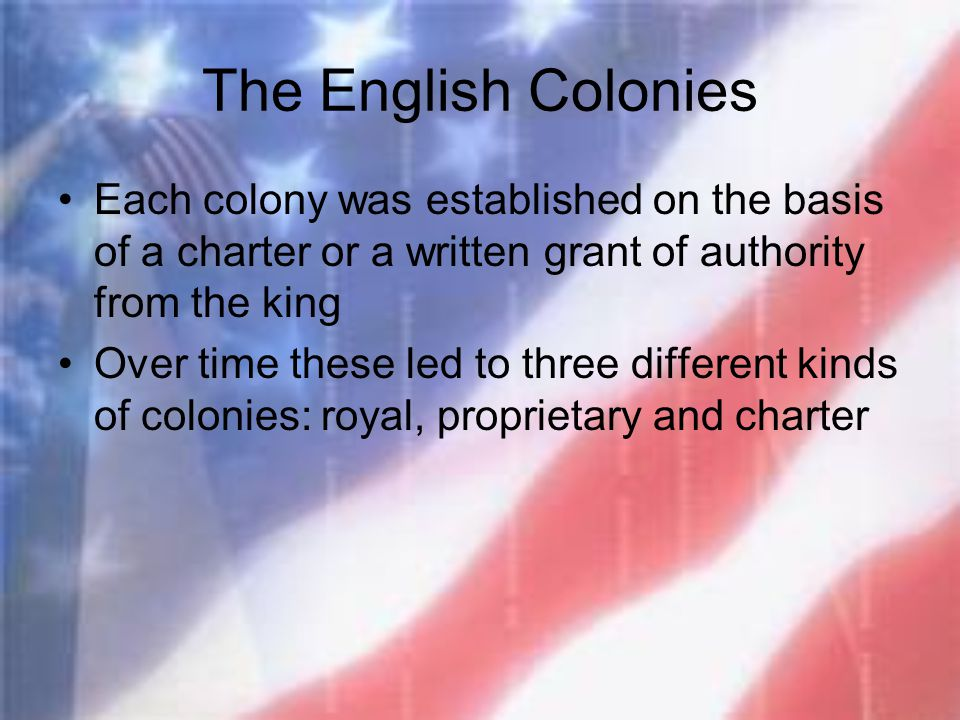 The English Colonies Each colony was established on the basis of a charter or a written grant of authority from the king.