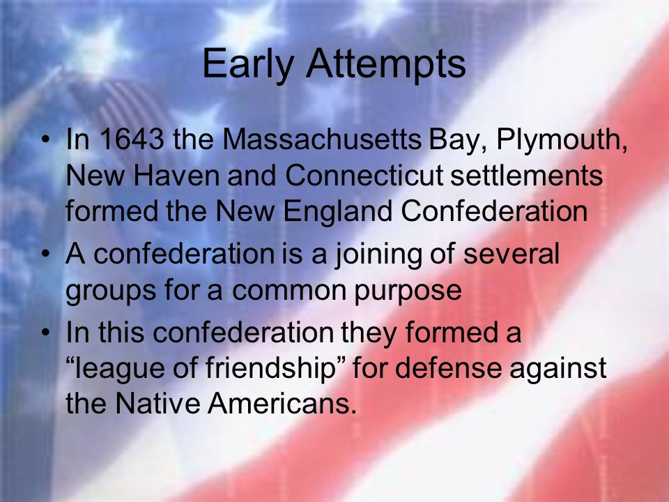 Early Attempts In 1643 the Massachusetts Bay, Plymouth, New Haven and Connecticut settlements formed the New England Confederation.