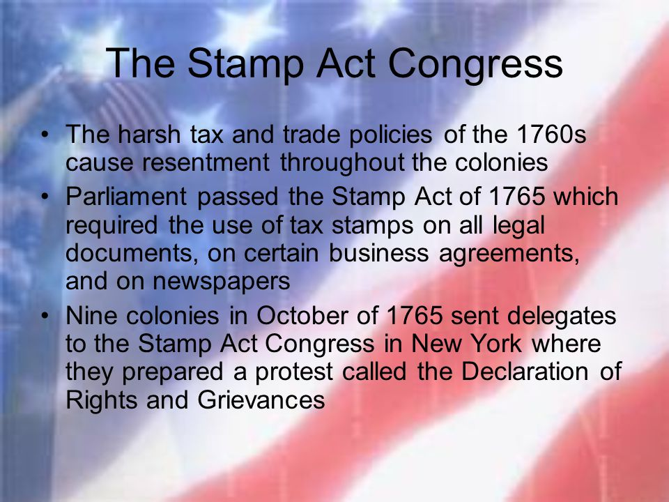 The Stamp Act Congress The harsh tax and trade policies of the 1760s cause resentment throughout the colonies.
