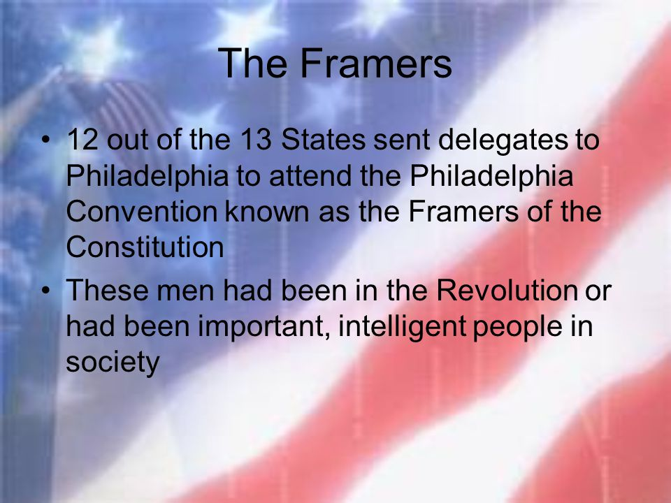 The Framers 12 out of the 13 States sent delegates to Philadelphia to attend the Philadelphia Convention known as the Framers of the Constitution.