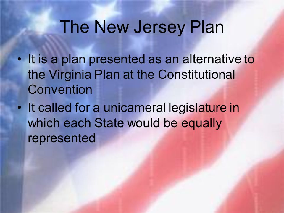 The New Jersey Plan It is a plan presented as an alternative to the Virginia Plan at the Constitutional Convention.