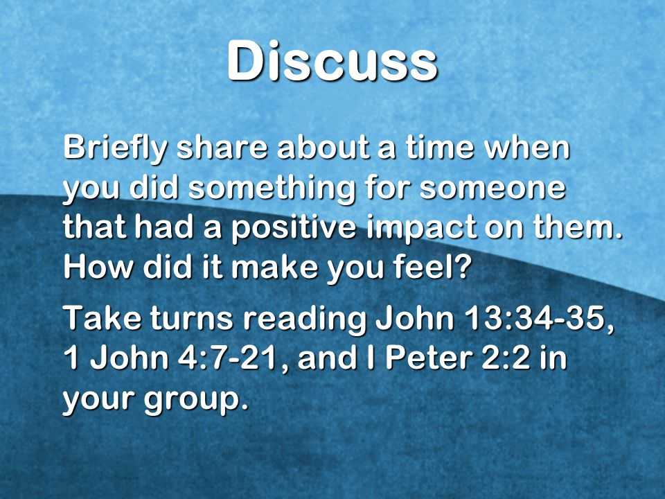 Discuss Briefly share about a time when you did something for someone that had a positive impact on them. How did it make you feel