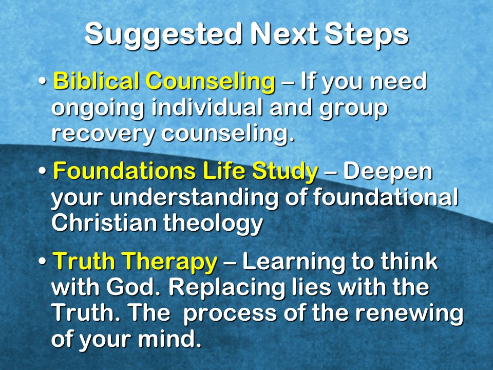 Suggested Next Steps • Biblical Counseling – If you need ongoing individual and group recovery counseling.
