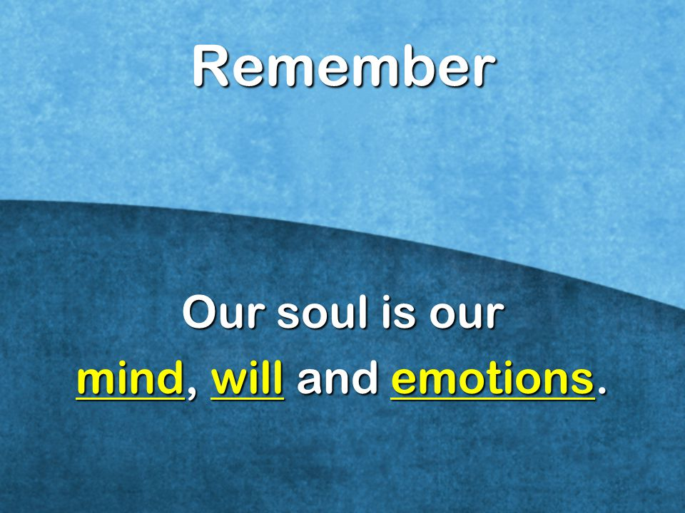 Our soul is our mind, will and emotions.