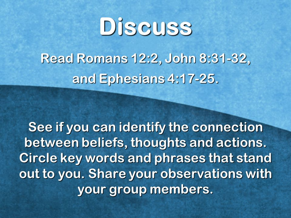Discuss Read Romans 12:2, John 8:31-32, and Ephesians 4:17-25.