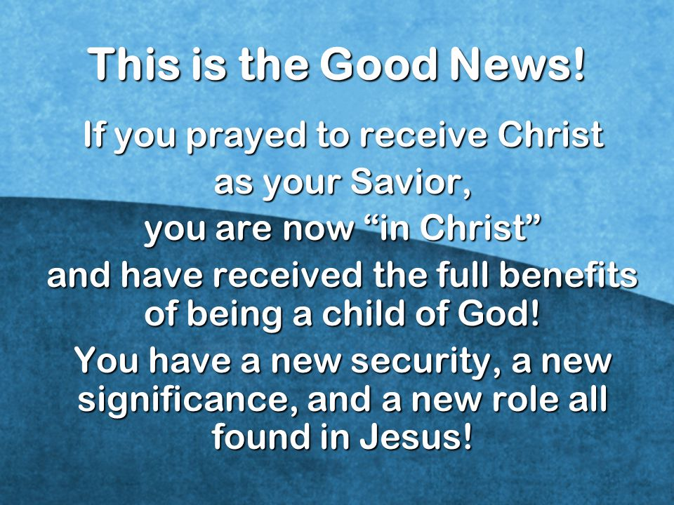 This is the Good News! If you prayed to receive Christ as your Savior,